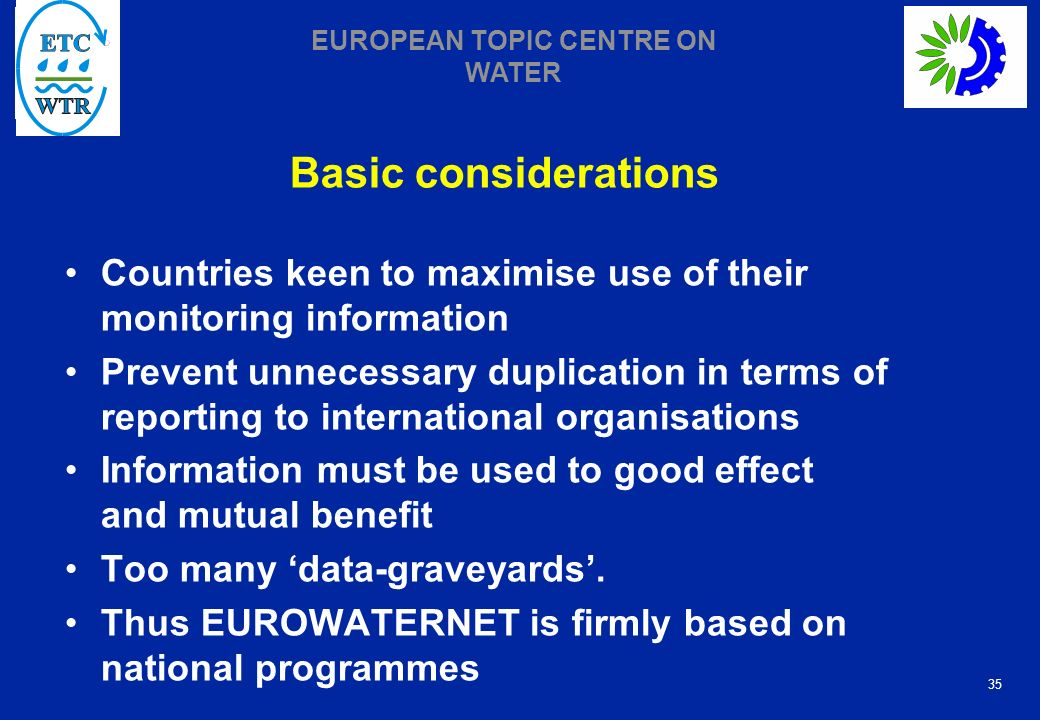 35 EUROPEAN TOPIC CENTRE ON WATER Basic considerations Countries keen to maximise use of their monitoring information Prevent unnecessary duplication in terms of reporting to international organisations Information must be used to good effect and mutual benefit Too many data-graveyards.