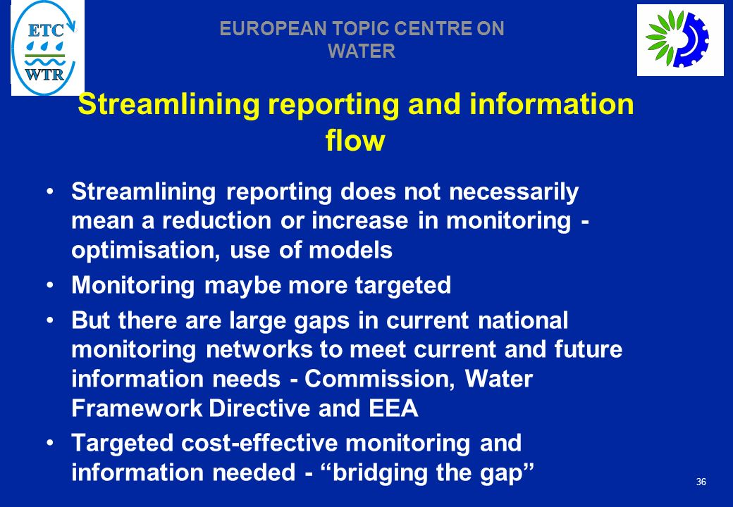 36 EUROPEAN TOPIC CENTRE ON WATER Streamlining reporting and information flow Streamlining reporting does not necessarily mean a reduction or increase in monitoring - optimisation, use of models Monitoring maybe more targeted But there are large gaps in current national monitoring networks to meet current and future information needs - Commission, Water Framework Directive and EEA Targeted cost-effective monitoring and information needed - bridging the gap