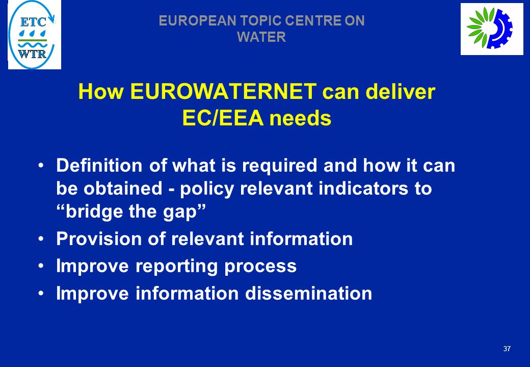 37 EUROPEAN TOPIC CENTRE ON WATER How EUROWATERNET can deliver EC/EEA needs Definition of what is required and how it can be obtained - policy relevant indicators to bridge the gap Provision of relevant information Improve reporting process Improve information dissemination
