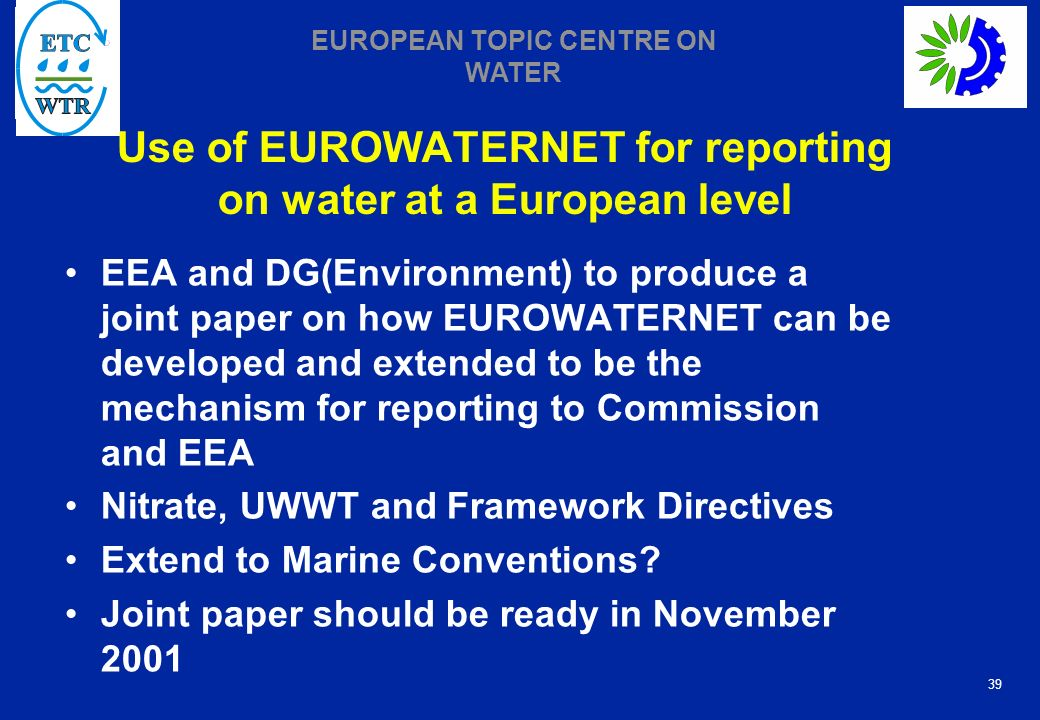 39 EUROPEAN TOPIC CENTRE ON WATER Use of EUROWATERNET for reporting on water at a European level EEA and DG(Environment) to produce a joint paper on how EUROWATERNET can be developed and extended to be the mechanism for reporting to Commission and EEA Nitrate, UWWT and Framework Directives Extend to Marine Conventions.