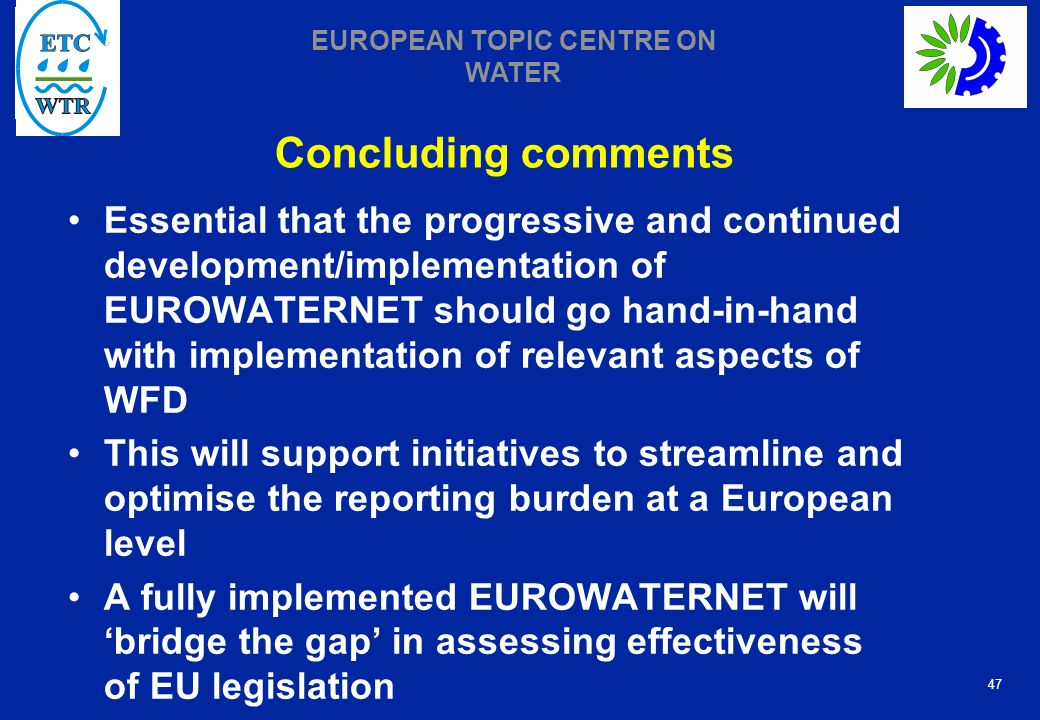 47 EUROPEAN TOPIC CENTRE ON WATER Concluding comments Essential that the progressive and continued development/implementation of EUROWATERNET should go hand-in-hand with implementation of relevant aspects of WFD This will support initiatives to streamline and optimise the reporting burden at a European level A fully implemented EUROWATERNET will bridge the gap in assessing effectiveness of EU legislation