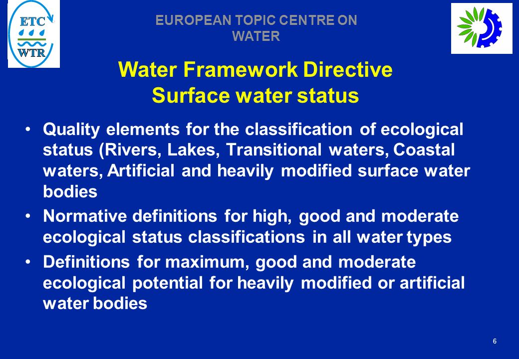 6 EUROPEAN TOPIC CENTRE ON WATER Water Framework Directive Surface water status Quality elements for the classification of ecological status (Rivers, Lakes, Transitional waters, Coastal waters, Artificial and heavily modified surface water bodies Normative definitions for high, good and moderate ecological status classifications in all water types Definitions for maximum, good and moderate ecological potential for heavily modified or artificial water bodies