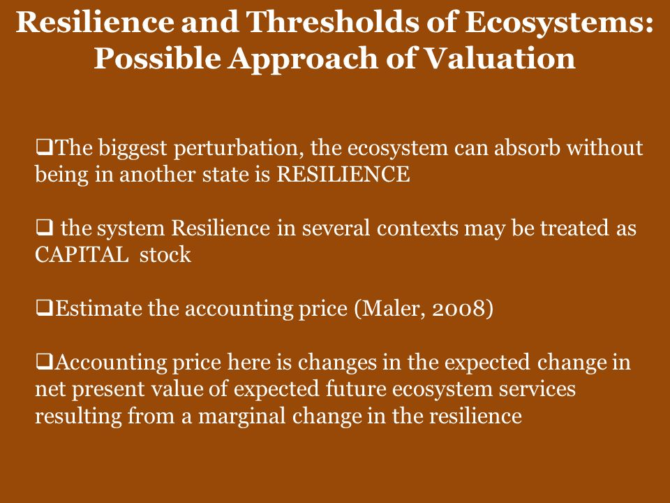 Resilience and Thresholds of Ecosystems: Possible Approach of Valuation The biggest perturbation, the ecosystem can absorb without being in another st