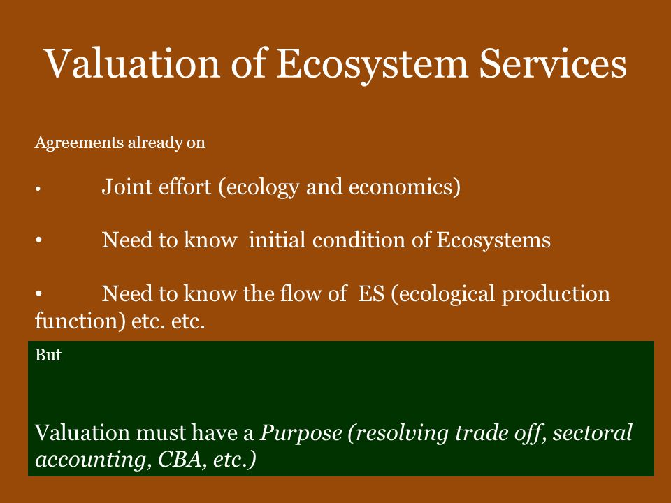 Valuation of Ecosystem Services Agreements already on Joint effort (ecology and economics) Need to know initial condition of Ecosystems Need to know t
