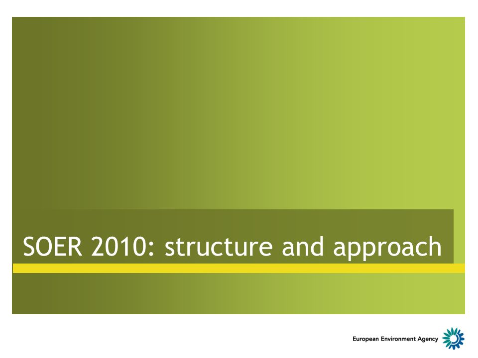 Structure of SOER 2010 A Exploratory assessment Global drivers Megatrends Uncertainties Long-term policy implications C Country specific analyses Diversity Commonality Flexibilty B European analysis of environm.