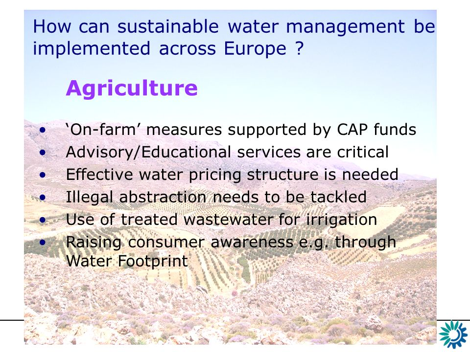 On-farm measures supported by CAP fundsOn-farm measures supported by CAP funds Drought resistant crops, those that do not have a peak water requirement summer Improved irrigation efficiency (drip, spray) Daily water balance – crop requirements Deficit Irrigation Application of wastewater to agricultural land