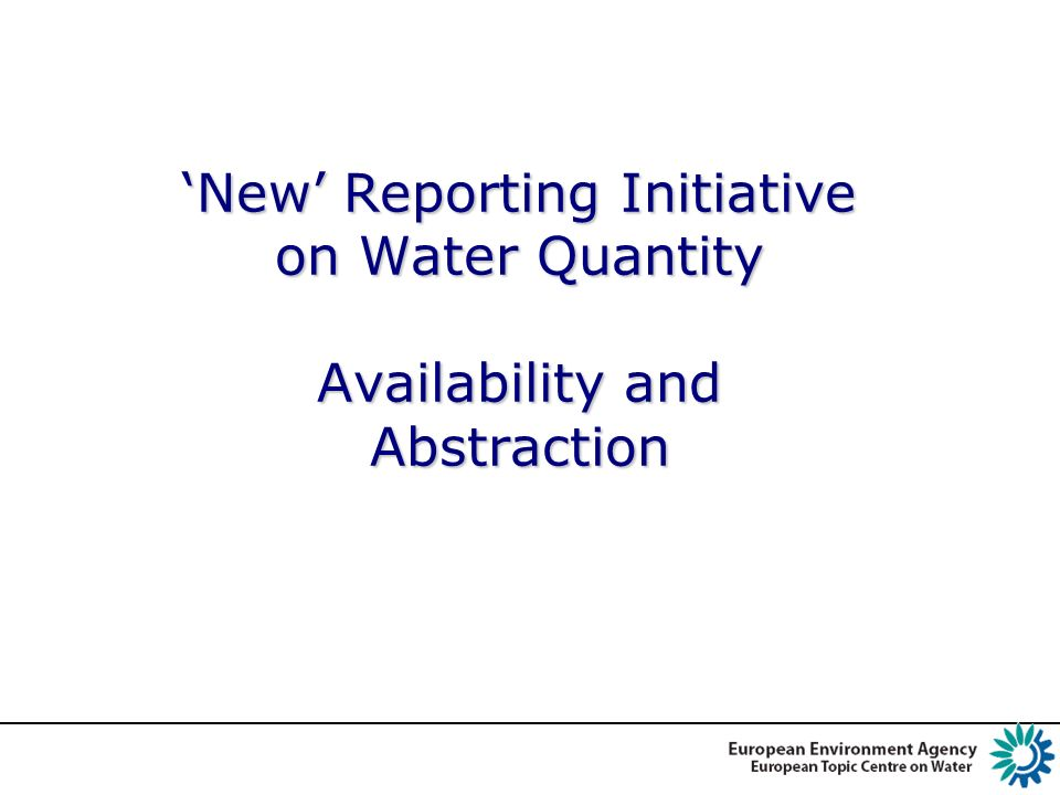 DG ENV: WFD, EU Communication on WS&D WQ Reporting (SoE#3)– Drivers & Needs EEA Enhance production of reliable in-depth SOER assessments Strengthen the current indicators (WEI, CSI018) Support the development of WS&D indicators Support evaluation of policy e.g.