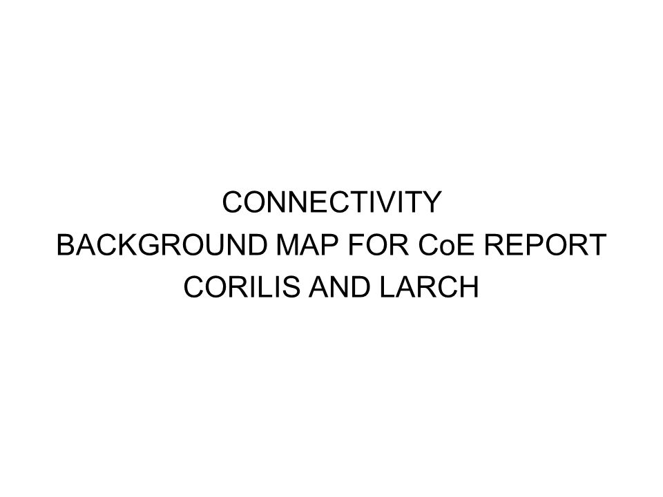 CONNECTIVITY BACKGROUND MAP FOR CoE REPORT CORILIS AND LARCH