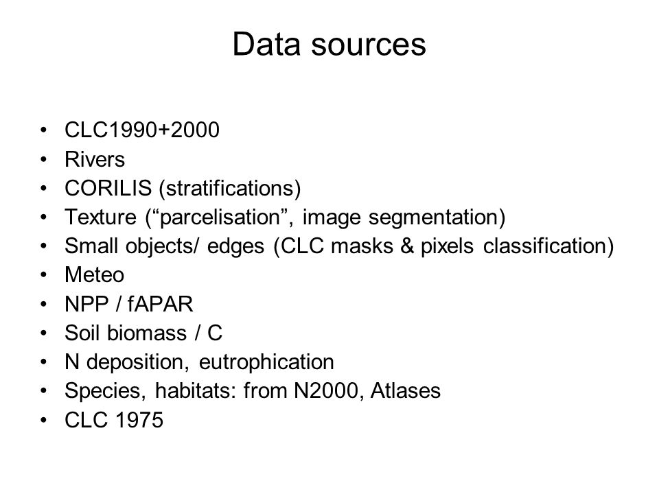 Data sources CLC1990+2000 Rivers CORILIS (stratifications) Texture (parcelisation, image segmentation) Small objects/ edges (CLC masks & pixels classification) Meteo NPP / fAPAR Soil biomass / C N deposition, eutrophication Species, habitats: from N2000, Atlases CLC 1975