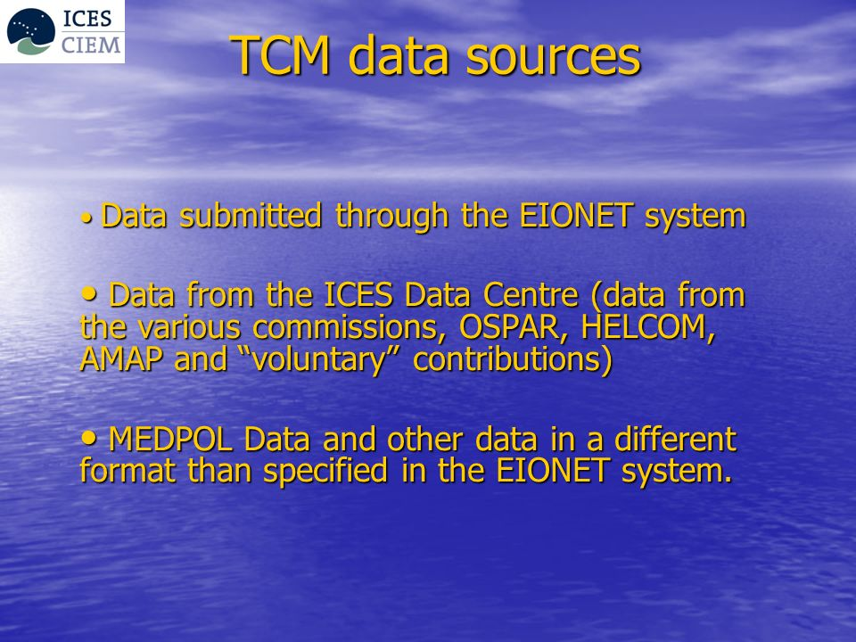 TCM data sources Data submitted through the EIONET system Data submitted through the EIONET system Data from the ICES Data Centre (data from the various commissions, OSPAR, HELCOM, AMAP and voluntary contributions) Data from the ICES Data Centre (data from the various commissions, OSPAR, HELCOM, AMAP and voluntary contributions) MEDPOL Data and other data in a different format than specified in the EIONET system.