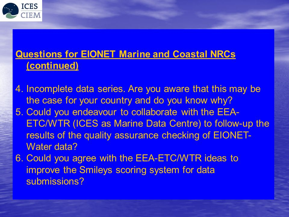Questions for EIONET Marine and Coastal NRCs (continued) 4.Incomplete data series. Are you aware that this may be the case for your country and do you