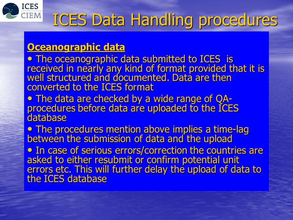 ICES Data Handling procedures Data on contaminants in biota, sediment and seawater The data on contaminants are submitted in a specific format The data on contaminants are submitted in a specific format The data are checked for structural consistency and QA by a screening programme before the upload to the ICES database The data are checked for structural consistency and QA by a screening programme before the upload to the ICES database Based on the result of the screening data are either uploaded to the database or the submitter is asked to resubmit a corrected version Based on the result of the screening data are either uploaded to the database or the submitter is asked to resubmit a corrected version The procedures mentioned above implies in principle no time-lag between the submission and upload (provided that the data submitter has used the screening programme and these data are without errors) The procedures mentioned above implies in principle no time-lag between the submission and upload (provided that the data submitter has used the screening programme and these data are without errors)