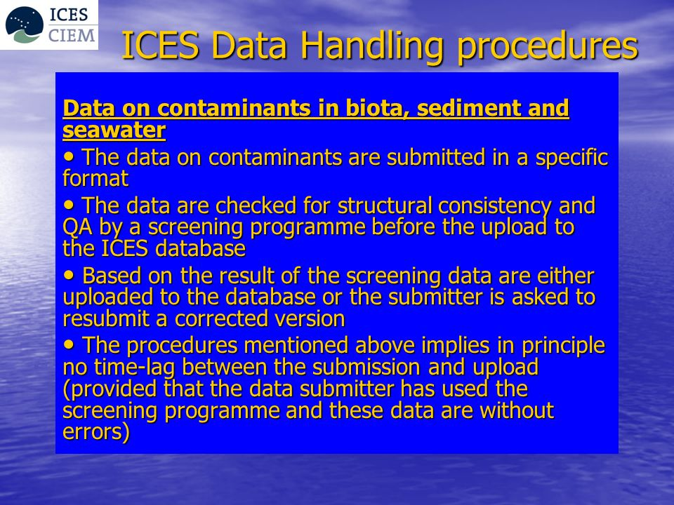 ICES Data Handling procedures Data on contaminants in biota, sediment and seawater The data on contaminants are submitted in a specific format The dat