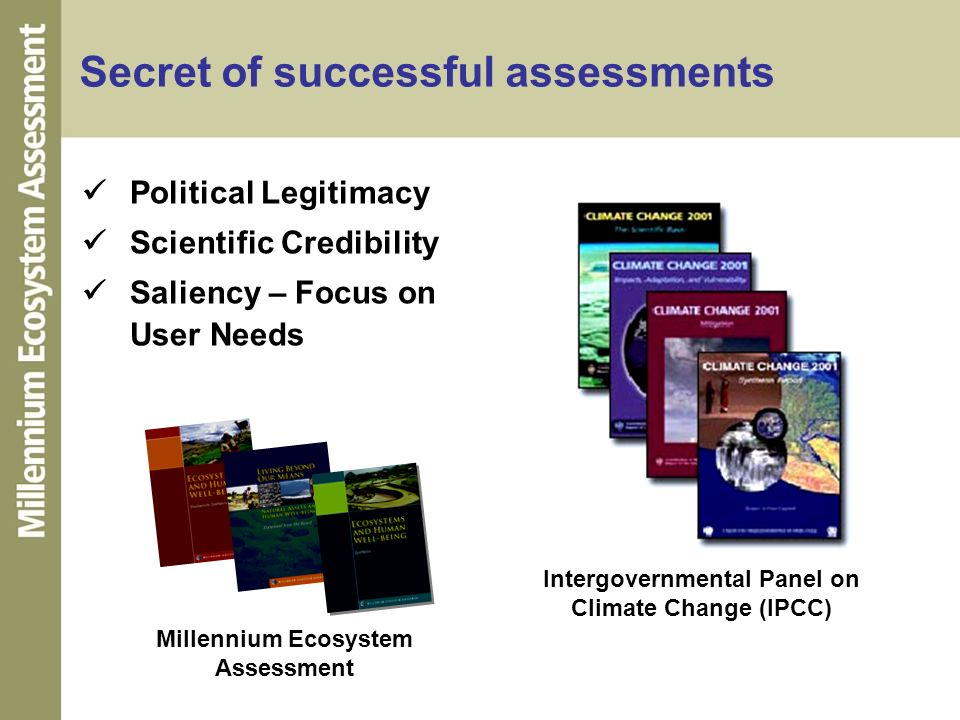 Secret of successful assessments Political Legitimacy Scientific Credibility Saliency – Focus on User Needs Intergovernmental Panel on Climate Change