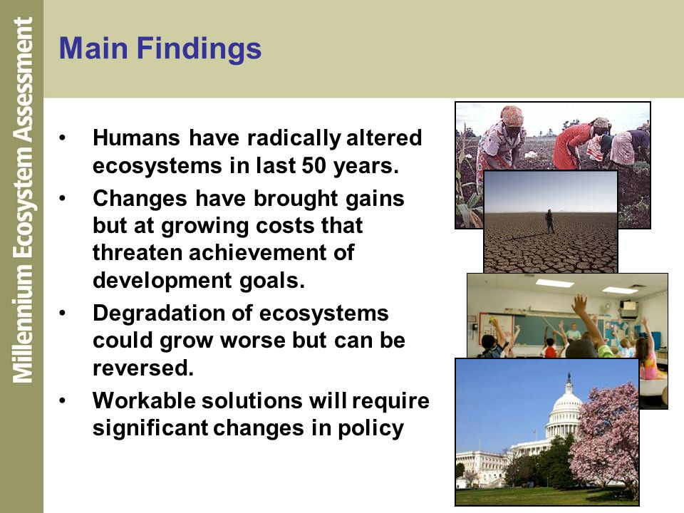Main Findings Humans have radically altered ecosystems in last 50 years. Changes have brought gains but at growing costs that threaten achievement of