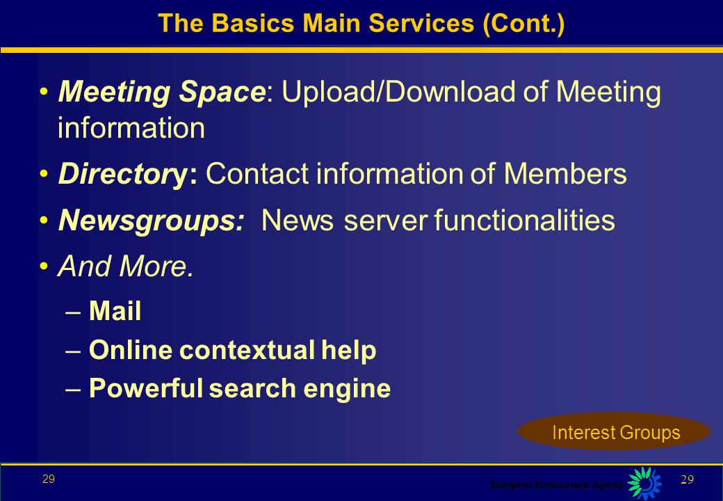 28 Information Space –Mini Web –Hyperlinks: can link to Internal and External pages or sites Library –Metadata: Summary of documents –Download: via HTTP or  –Upload of documents –Notifications (subscribe or download) The Basics Main Services (Cont.) Interest Groups