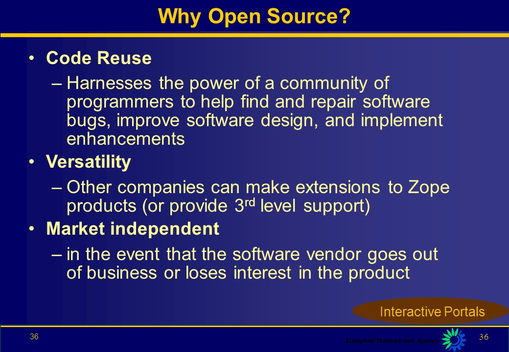 35 Content Management: Zope Philosophy: Open Source Webserver: Apache Rapid development: PHP ( Hypertext Pre-processor ) Operating Systems: Linux, Commercial UNIX Dataformats: XML Database system: MySQL Interactive Portals