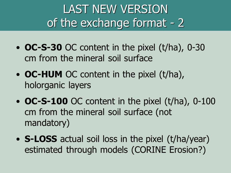OC-S-30 OC content in the pixel (t/ha), 0-30 cm from the mineral soil surface OC-HUM OC content in the pixel (t/ha), holorganic layers OC-S-100 OC content in the pixel (t/ha), 0-100 cm from the mineral soil surface (not mandatory) S-LOSS actual soil loss in the pixel (t/ha/year) estimated through models (CORINE Erosion ) LAST NEW VERSION of the exchange format - 2