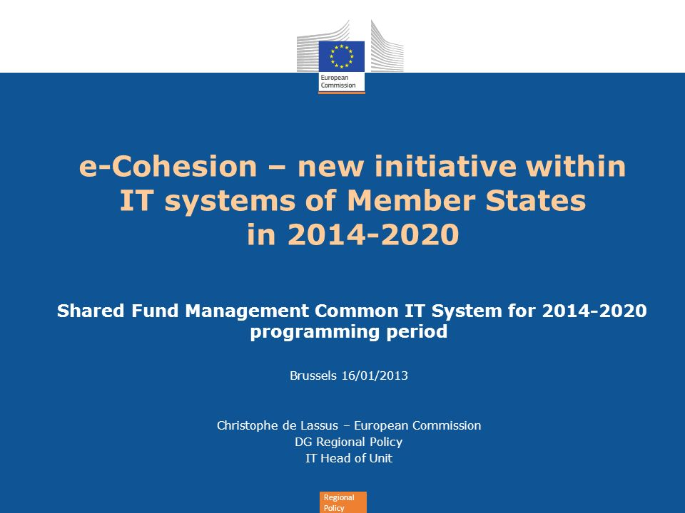 Regional Policy e-Cohesion – new initiative within IT systems of Member States in 2014-2020 Shared Fund Management Common IT System for 2014-2020 programming period Brussels 16/01/2013 Christophe de Lassus – European Commission DG Regional Policy IT Head of Unit