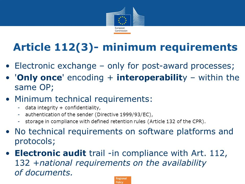 Regional Policy Article 112(3)- minimum requirements Electronic exchange – only for post-award processes; Only once encoding + interoperability – within the same OP; Minimum technical requirements: -data integrity + confidentiality, -authentication of the sender (Directive 1999/93/EC), -storage in compliance with defined retention rules (Article 132 of the CPR).