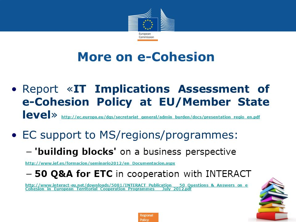 Regional Policy More on e-Cohesion Report «IT Implications Assessment of e-Cohesion Policy at EU/Member State level» http://ec.europa.eu/dgs/secretariat_general/admin_burden/docs/presentation_regio_en.pdf http://ec.europa.eu/dgs/secretariat_general/admin_burden/docs/presentation_regio_en.pdf EC support to MS/regions/programmes: building blocks on a business perspective http://www.ief.es/formacion/seminario2012/en_Documentacion.aspx 50 Q&A for ETC in cooperation with INTERACT http://www.interact-eu.net/downloads/5081/INTERACT_Publication___50_Questions_&_Answers_on_e- Cohesion_in_European_Territorial_Cooperation_Programmes___July_2012.pdf