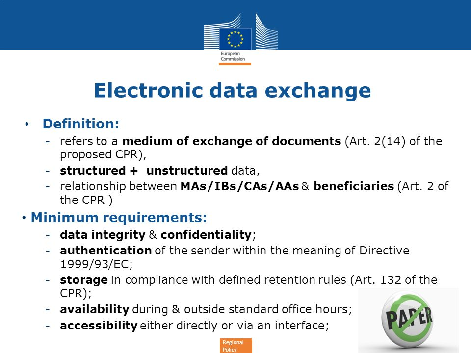 Regional Policy Electronic data exchange Minimum requirements: -protection of privacy of personal data for individuals & commercial confidentiality for legal entities (Directives 2002/58/EC & 95/46/EC); -regardless the nature of OP; -terms and conditions defined in the contract with the beneficiary (Article 114(3)); -free of charge; -without prejudice of any paper documents stored by the beneficiary; -requirements of the CPR & the Fund specific rules taken into account + Article 46 (2) (g).
