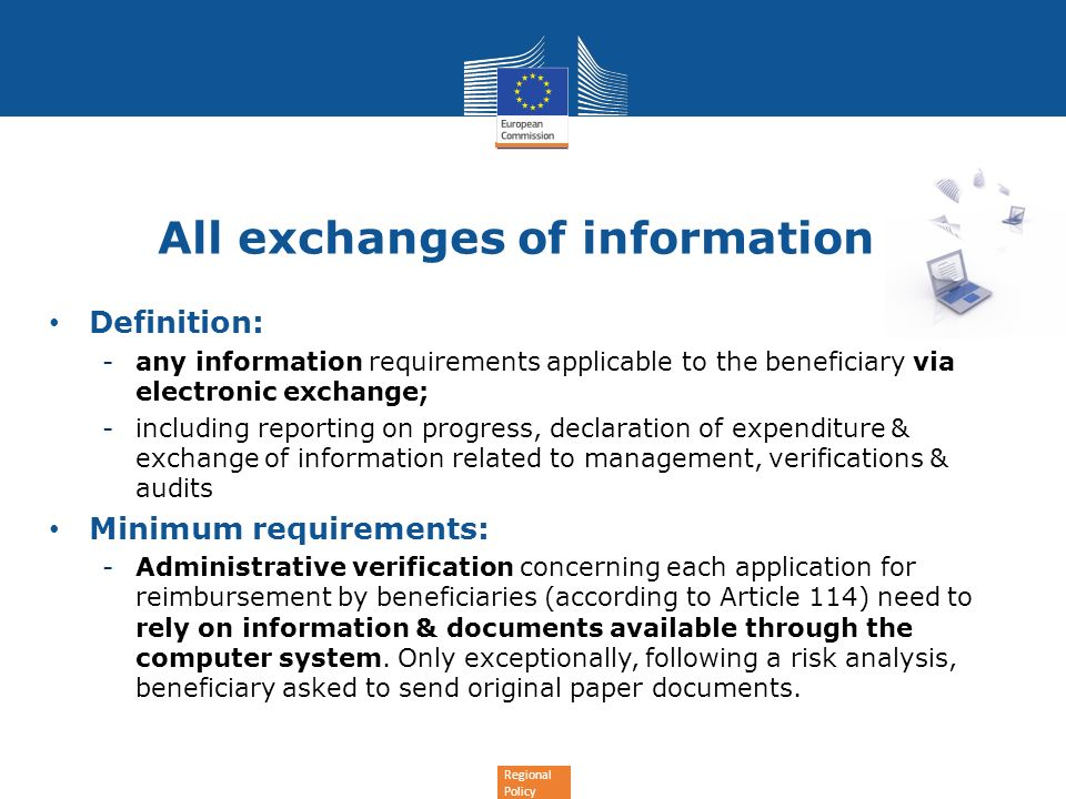 Regional Policy All exchanges of information Definition: -any information requirements applicable to the beneficiary via electronic exchange; -including reporting on progress, declaration of expenditure & exchange of information related to management, verifications & audits Minimum requirements: -Administrative verification concerning each application for reimbursement by beneficiaries (according to Article 114) need to rely on information & documents available through the computer system.