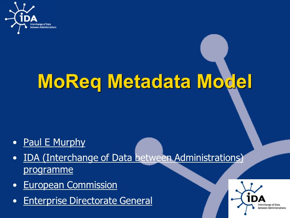 MoReq Metadata Model Paul E Murphy IDA (Interchange of Data between Administrations) programme European Commission Enterprise Directorate General