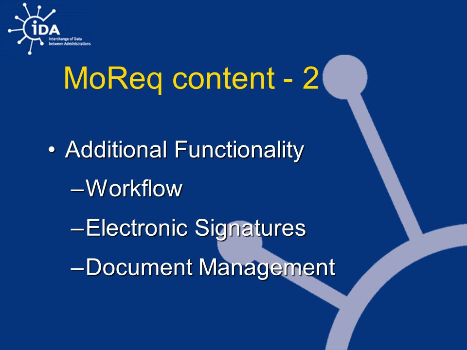 MoReq content - 2 Additional FunctionalityAdditional Functionality –Workflow –Electronic Signatures –Document Management