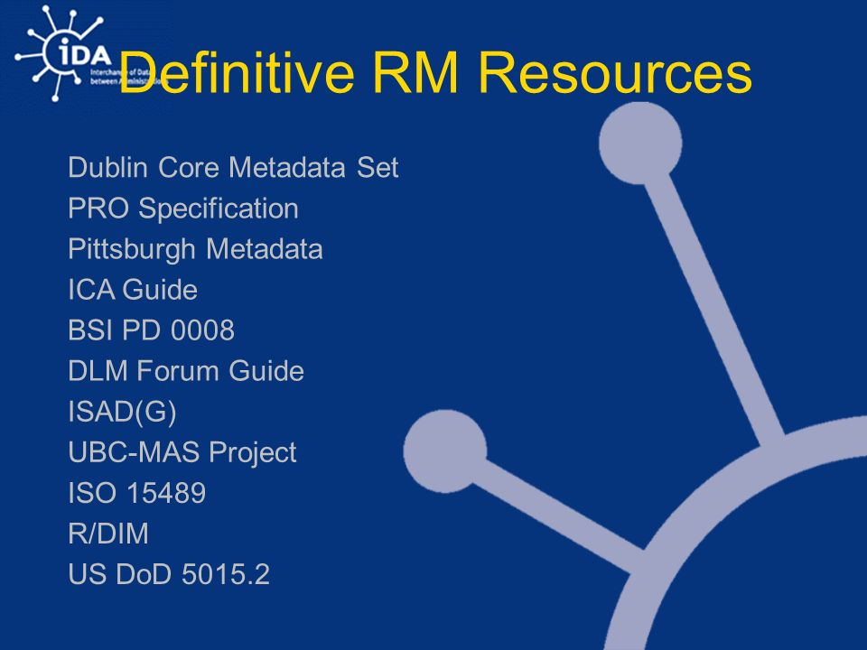 Definitive RM Resources PRO Specification Dublin Core Metadata Set Pittsburgh Metadata ICA Guide DLM Forum Guide ISAD(G) UBC-MAS Project ISO 15489 R/DIM BSI PD 0008 US DoD 5015.2