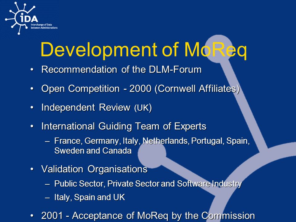 Development of MoReq Recommendation of the DLM-ForumRecommendation of the DLM-Forum Open Competition - 2000 (Cornwell Affiliates)Open Competition - 2000 (Cornwell Affiliates) Independent Review (UK )Independent Review (UK ) International Guiding Team of ExpertsInternational Guiding Team of Experts –France, Germany, Italy, Netherlands, Portugal, Spain, Sweden and Canada Validation OrganisationsValidation Organisations –Public Sector, Private Sector and Software Industry –Italy, Spain and UK 2001 - Acceptance of MoReq by the Commission (IDA)2001 - Acceptance of MoReq by the Commission (IDA)