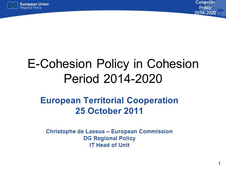 1 Cohesion Policy 2014-2020 E-Cohesion Policy in Cohesion Period 2014-2020 European Territorial Cooperation 25 October 2011 Christophe de Lassus – European Commission DG Regional Policy IT Head of Unit