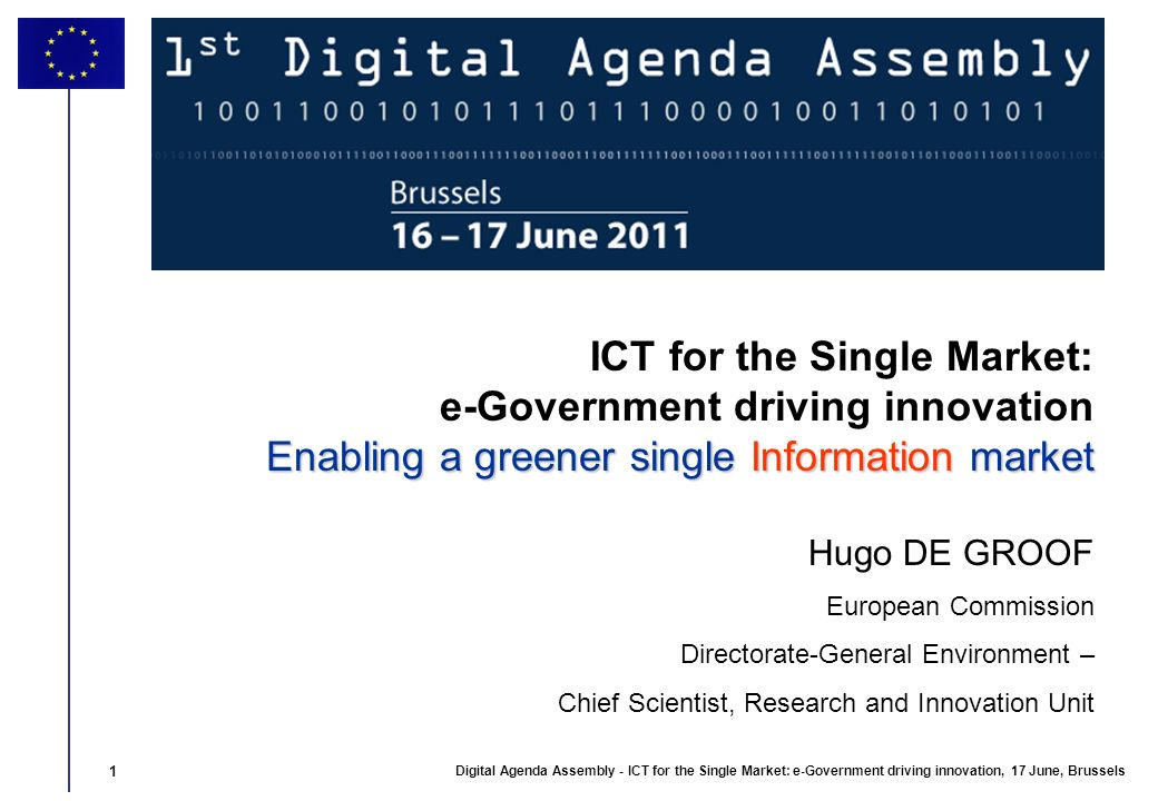 1 Digital Agenda Assembly - ICT for the Single Market: e-Government driving innovation, 17 June, Brussels 1 Enabling a greener single Information market ICT for the Single Market: e-Government driving innovation Enabling a greener single Information market Hugo DE GROOF European Commission Directorate-General Environment – Chief Scientist, Research and Innovation Unit