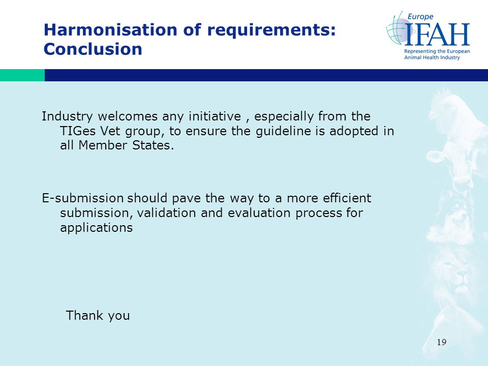 19 Harmonisation of requirements: Conclusion Industry welcomes any initiative, especially from the TIGes Vet group, to ensure the guideline is adopted in all Member States.