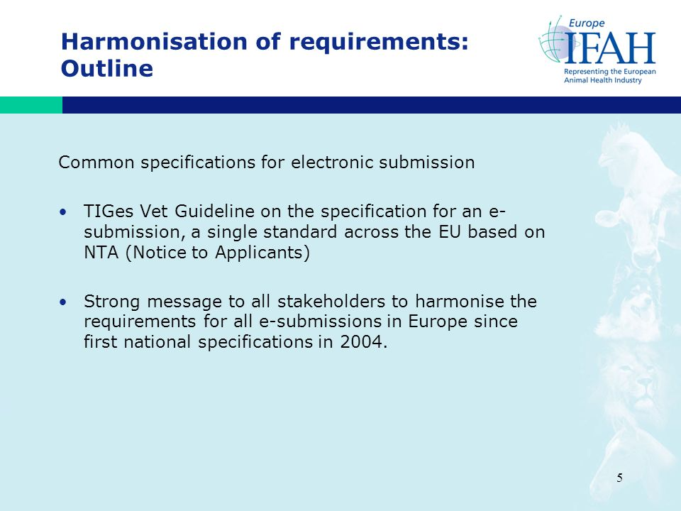 5 Harmonisation of requirements: Outline Common specifications for electronic submission TIGes Vet Guideline on the specification for an e- submission, a single standard across the EU based on NTA (Notice to Applicants) Strong message to all stakeholders to harmonise the requirements for all e-submissions in Europe since first national specifications in 2004.