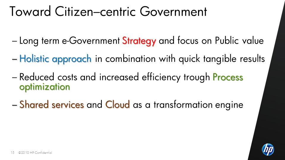 ©2010 HP Confidential15 Toward Citizen–centric Government Strategy – Long term e-Government Strategy and focus on Public value – Holistic approach – Holistic approach in combination with quick tangible results Process optimization – Reduced costs and increased efficiency trough Process optimization – Shared services Cloud – Shared services and Cloud as a transformation engine