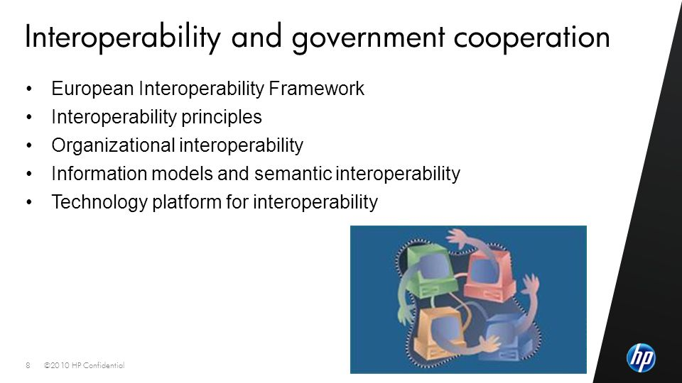 ©2010 HP Confidential8 Interoperability and government cooperation European Interoperability Framework Interoperability principles Organizational interoperability Information models and semantic interoperability Technology platform for interoperability