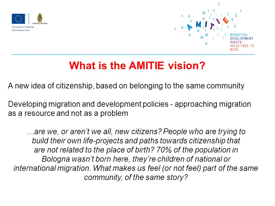 A new idea of citizenship, based on belonging to the same community Developing migration and development policies - approaching migration as a resource and not as a problem …are we, or arent we all, new citizens.