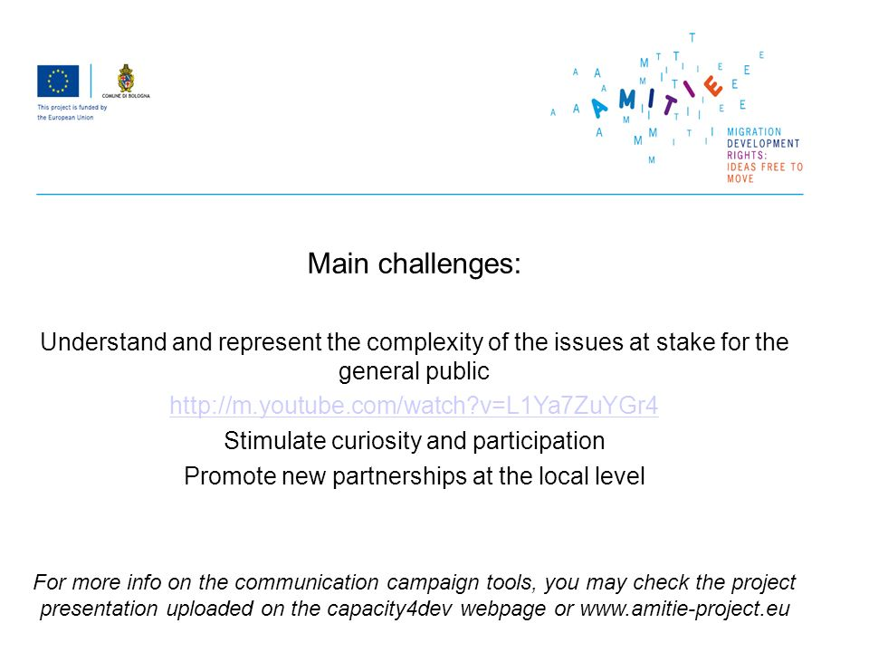 Main challenges: Understand and represent the complexity of the issues at stake for the general public http://m.youtube.com/watch v=L1Ya7ZuYGr4 Stimulate curiosity and participation Promote new partnerships at the local level For more info on the communication campaign tools, you may check the project presentation uploaded on the capacity4dev webpage or www.amitie-project.eu