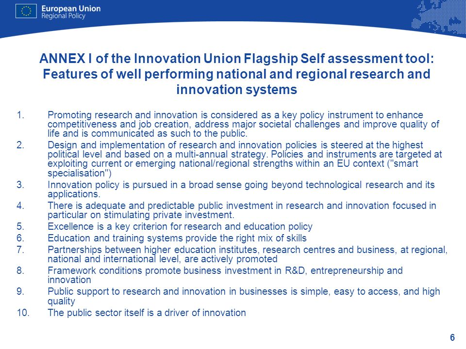 6 ANNEX I of the Innovation Union Flagship Self assessment tool: Features of well performing national and regional research and innovation systems 1.Promoting research and innovation is considered as a key policy instrument to enhance competitiveness and job creation, address major societal challenges and improve quality of life and is communicated as such to the public.