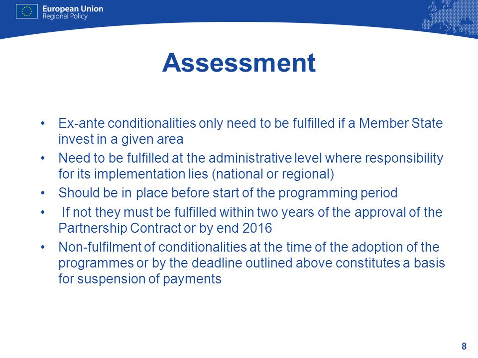 8 Assessment Ex-ante conditionalities only need to be fulfilled if a Member State invest in a given area Need to be fulfilled at the administrative level where responsibility for its implementation lies (national or regional) Should be in place before start of the programming period If not they must be fulfilled within two years of the approval of the Partnership Contract or by end 2016 Non-fulfilment of conditionalities at the time of the adoption of the programmes or by the deadline outlined above constitutes a basis for suspension of payments