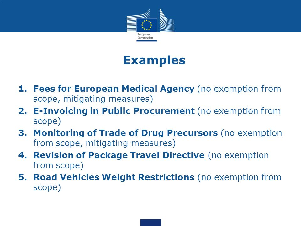 Examples 1.Fees for European Medical Agency (no exemption from scope, mitigating measures) 2.E-Invoicing in Public Procurement (no exemption from scope) 3.Monitoring of Trade of Drug Precursors (no exemption from scope, mitigating measures) 4.Revision of Package Travel Directive (no exemption from scope) 5.Road Vehicles Weight Restrictions (no exemption from scope)