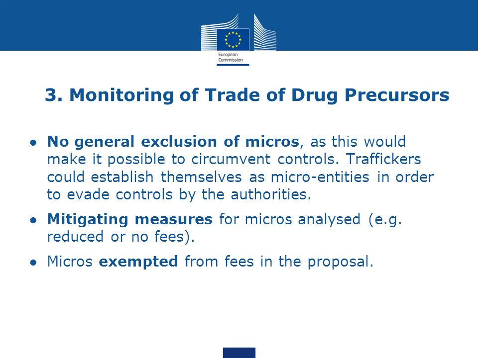 3. Monitoring of Trade of Drug Precursors No general exclusion of micros, as this would make it possible to circumvent controls. Traffickers could est