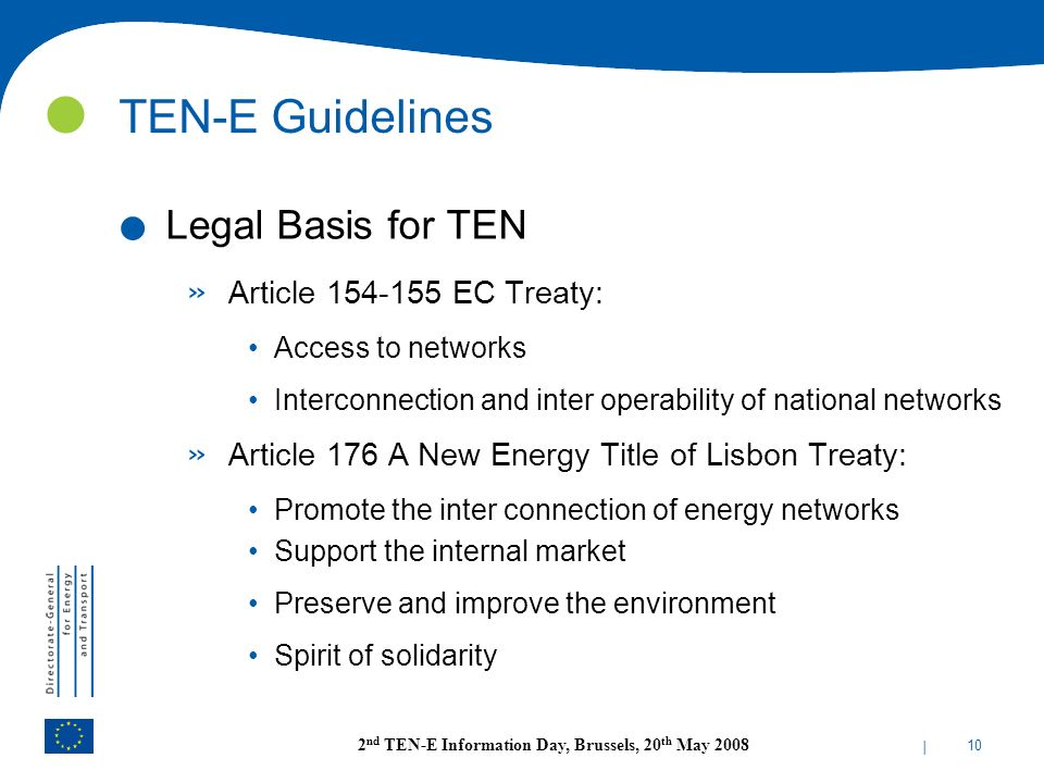 | 10 2 nd TEN-E Information Day, Brussels, 20 th May 2008 TEN-E Guidelines. Legal Basis for TEN » Article 154-155 EC Treaty: Access to networks Interc