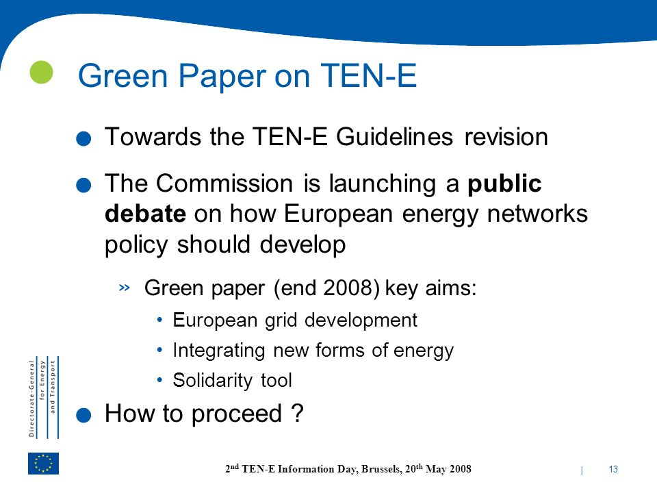 | 13 2 nd TEN-E Information Day, Brussels, 20 th May 2008 Green Paper on TEN-E. Towards the TEN-E Guidelines revision. The Commission is launching a p
