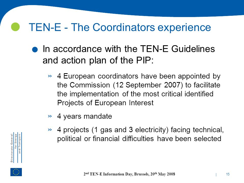 | 15 2 nd TEN-E Information Day, Brussels, 20 th May 2008 TEN-E - The Coordinators experience. In accordance with the TEN-E Guidelines and action plan