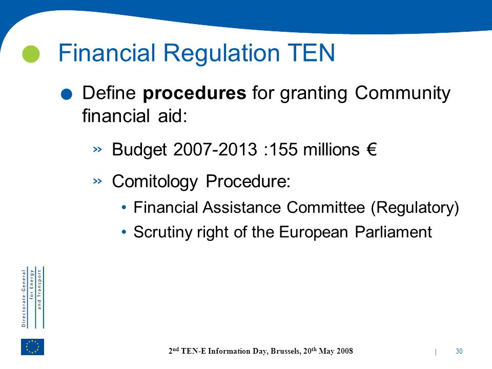 | 30 2 nd TEN-E Information Day, Brussels, 20 th May 2008 Financial Regulation TEN. Define procedures for granting Community financial aid: » Budget 2