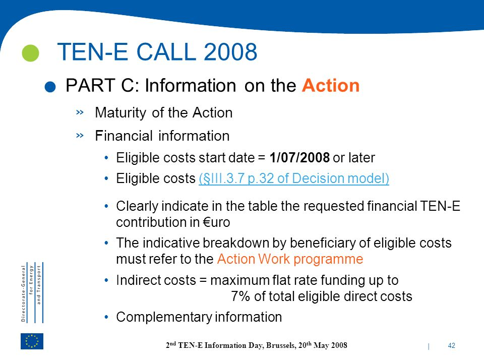 | 42 2 nd TEN-E Information Day, Brussels, 20 th May 2008. PART C: Information on the Action » Maturity of the Action » Financial information Eligible