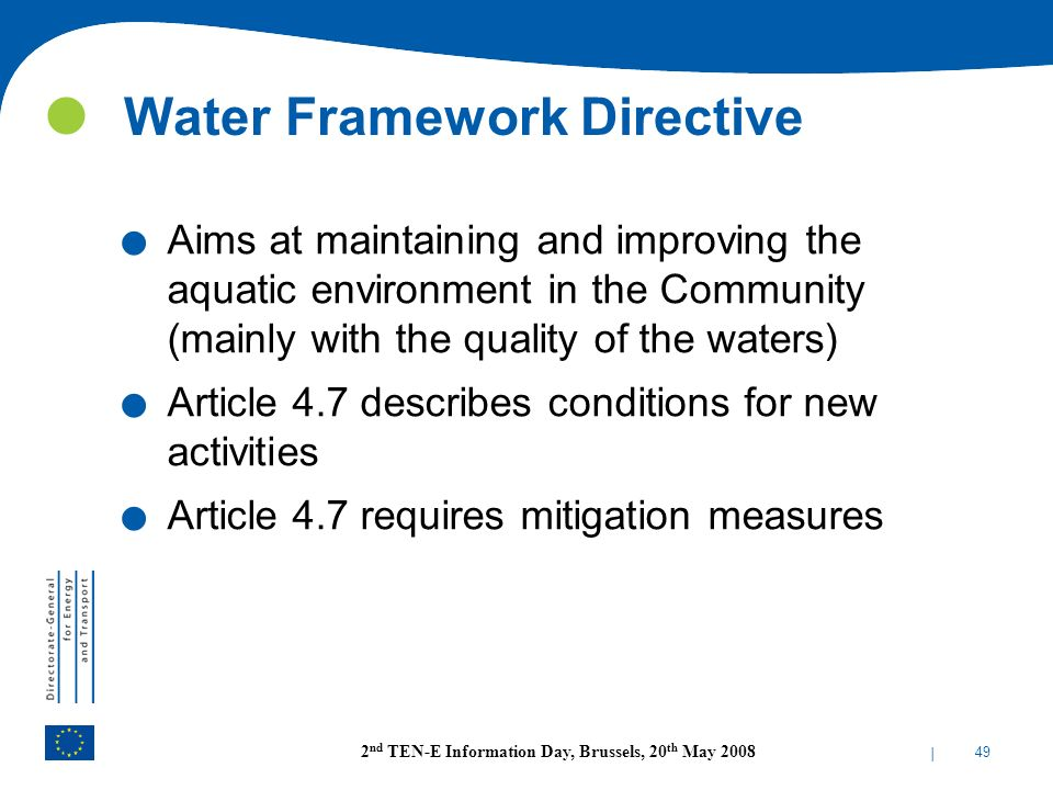 | 49 2 nd TEN-E Information Day, Brussels, 20 th May 2008 Water Framework Directive. Aims at maintaining and improving the aquatic environment in the