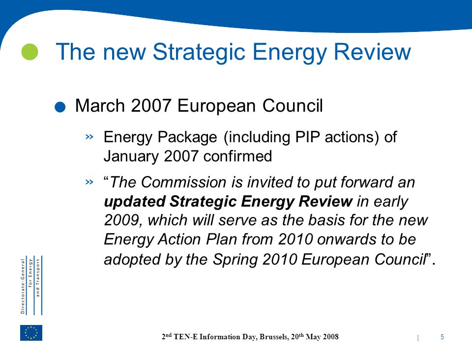 | 5 2 nd TEN-E Information Day, Brussels, 20 th May 2008 The new Strategic Energy Review. March 2007 European Council » Energy Package (including PIP